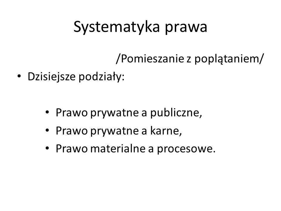 Systematyka prawa /Pomieszanie z poplątaniem/ Dzisiejsze podziały: Prawo prywatne a publiczne, Prawo prywatne a karne, Prawo materialne a procesowe.
