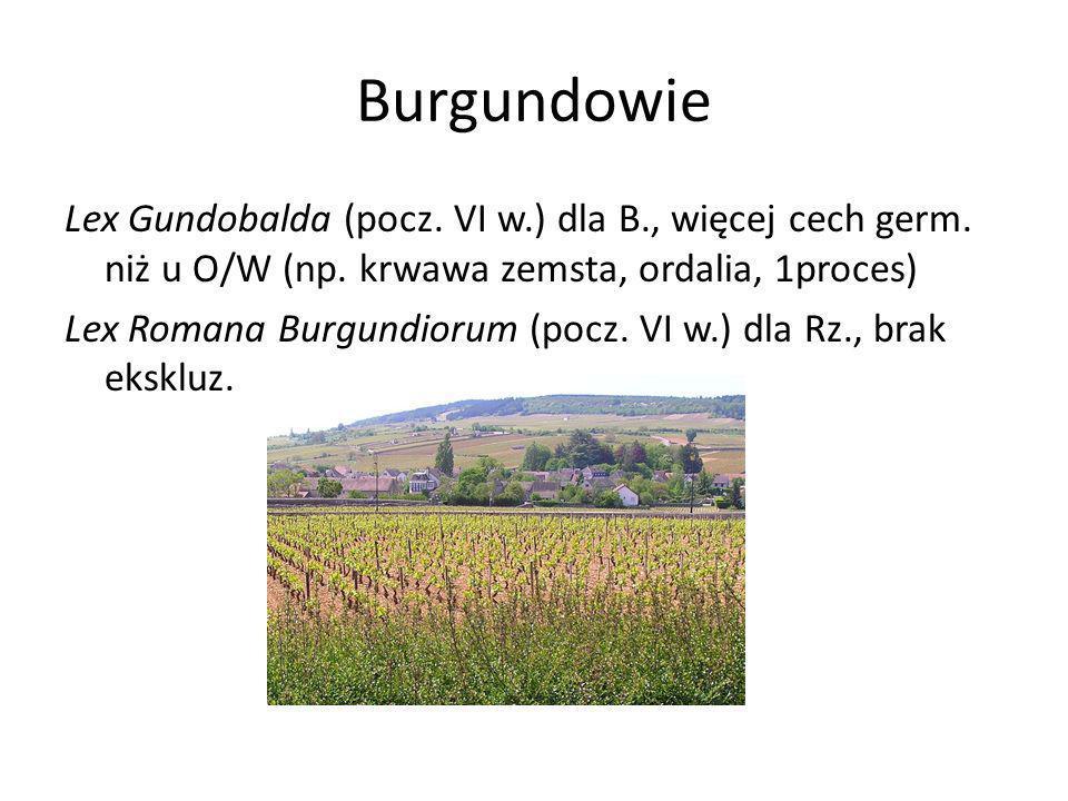 Burgundowie Lex Gundobalda (pocz. VI w.) dla B., więcej cech germ. niż u O/W (np. krwawa zemsta, ordalia, 1proces) Lex Romana Burgundiorum (pocz. VI w