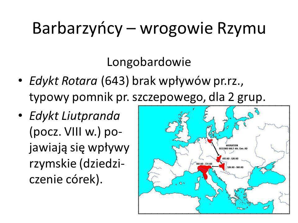 Barbarzyńcy – wrogowie Rzymu Longobardowie Edykt Rotara (643) brak wpływów pr.rz., typowy pomnik pr. szczepowego, dla 2 grup. Edykt Liutpranda (pocz.
