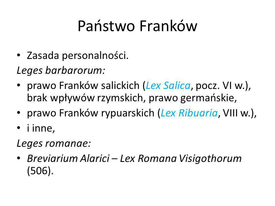 Państwo Franków Zasada personalności. Leges barbarorum: prawo Franków salickich (Lex Salica, pocz. VI w.), brak wpływów rzymskich, prawo germańskie, p