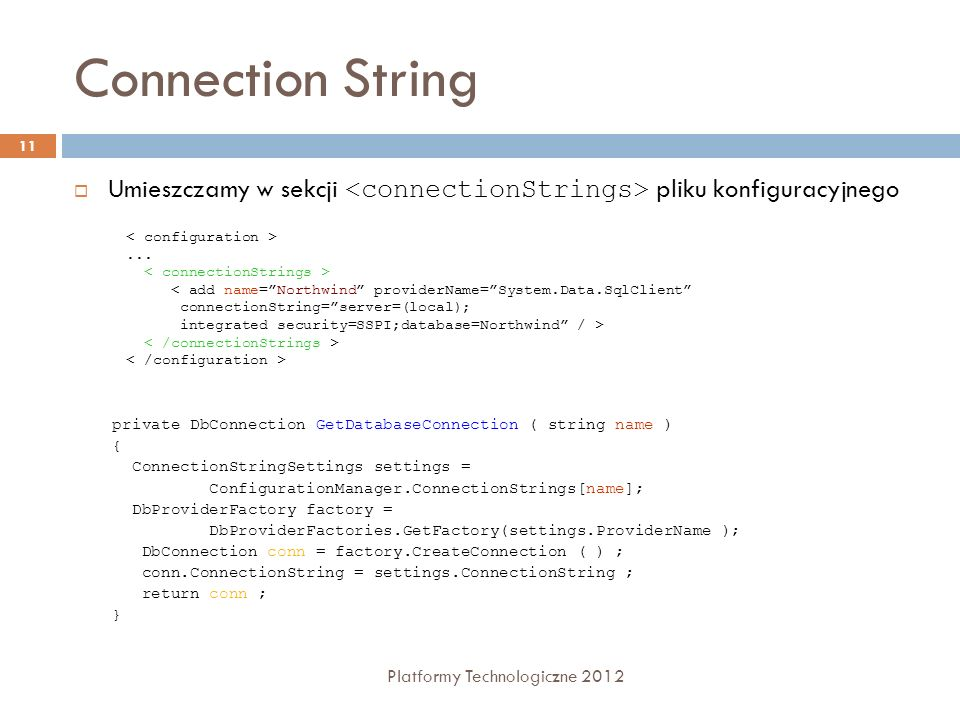 Connection String Platformy Technologiczne 2012 11 Umieszczamy w sekcji pliku konfiguracyjnego... < add name=Northwind providerName=System.Data.SqlCli