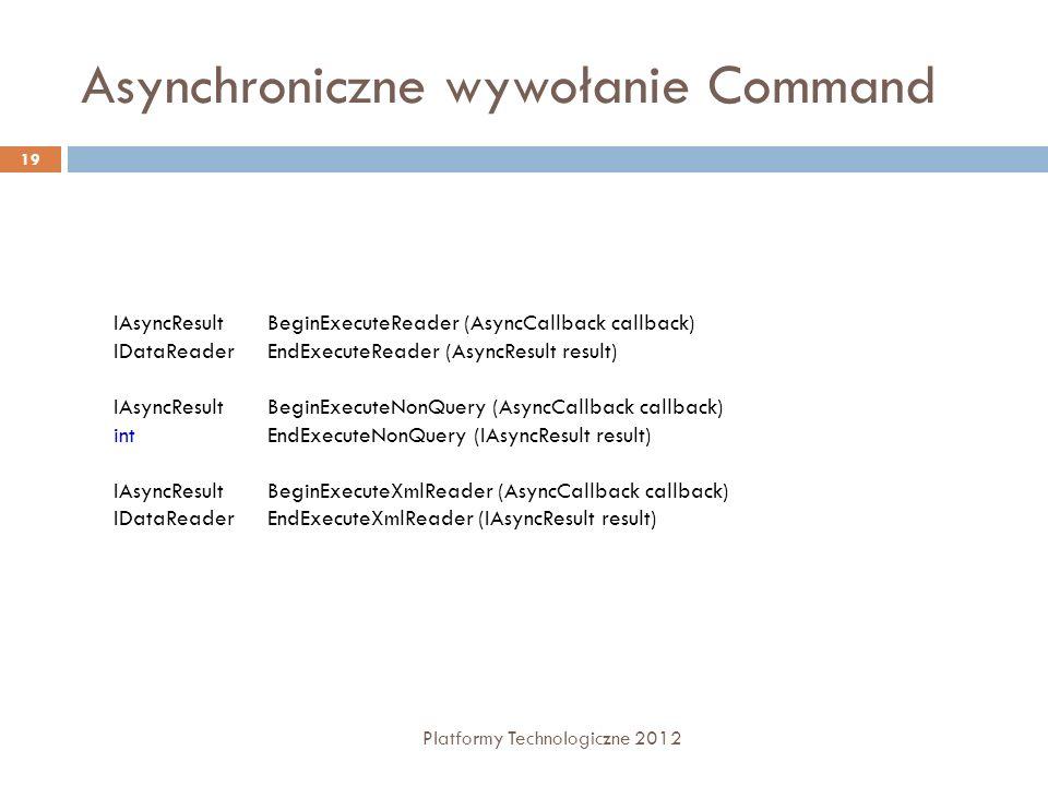 Asynchroniczne wywołanie Command Platformy Technologiczne 2012 19 IAsyncResult BeginExecuteReader (AsyncCallback callback) IDataReader EndExecuteReade