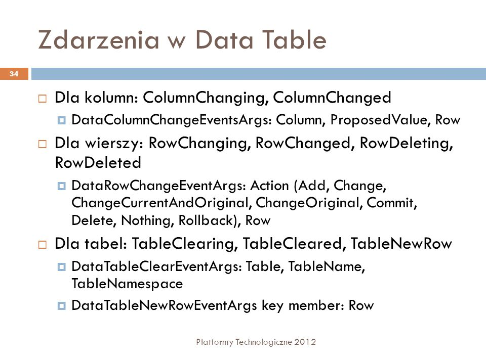 Zdarzenia w Data Table Platformy Technologiczne 2012 34 Dla kolumn: ColumnChanging, ColumnChanged DataColumnChangeEventsArgs: Column, ProposedValue, R
