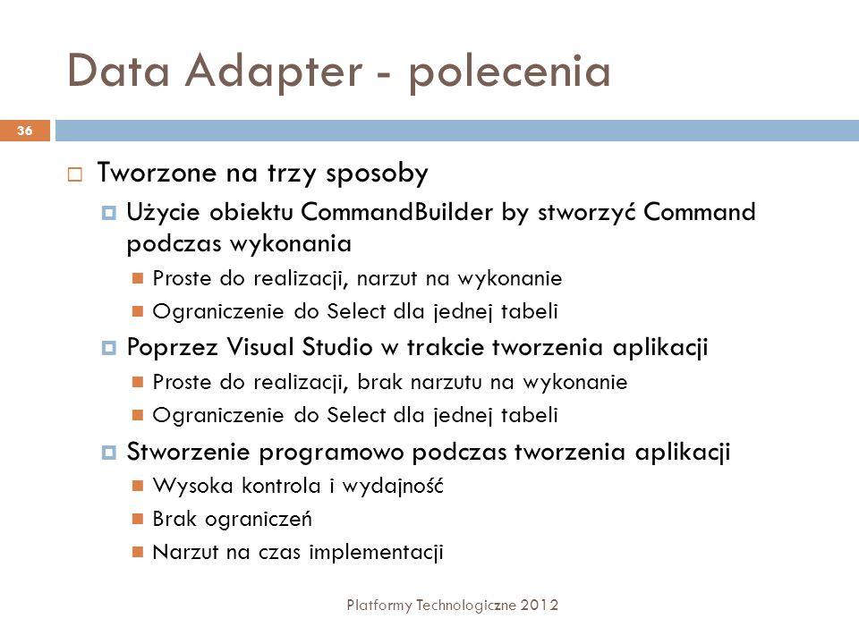 Data Adapter - polecenia Platformy Technologiczne 2012 36 Tworzone na trzy sposoby Użycie obiektu CommandBuilder by stworzyć Command podczas wykonania