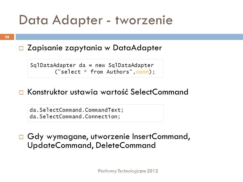 Data Adapter - tworzenie Platformy Technologiczne 2012 38 Zapisanie zapytania w DataAdapter Konstruktor ustawia wartość SelectCommand Gdy wymagane, ut