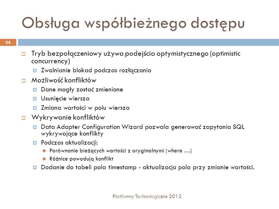 Obsługa współbieżnego dostępu Platformy Technologiczne 2012 54 Tryb bezpołączeniowy używa podejścia optymistycznego (optimistic concurrency) Zwalniani