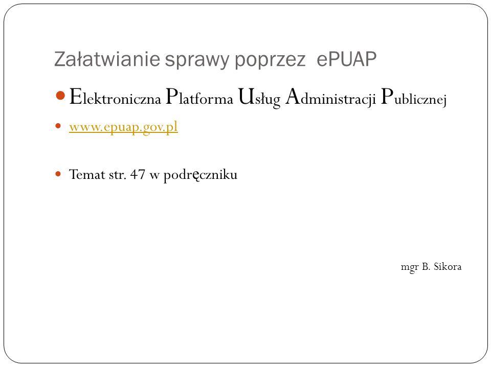 Załatwianie sprawy poprzez ePUAP E lektroniczna P latforma U sług A dministracji P ublicznej www.epuap.gov.pl Temat str. 47 w podr ę czniku mgr B. Sik