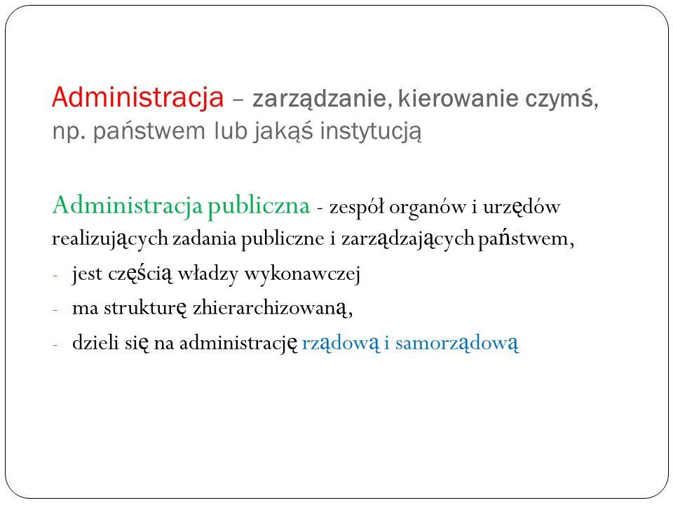 Administracja – zarządzanie, kierowanie czymś, np. państwem lub jakąś instytucją Administracja publiczna - zespół organów i urz ę dów realizuj ą cych