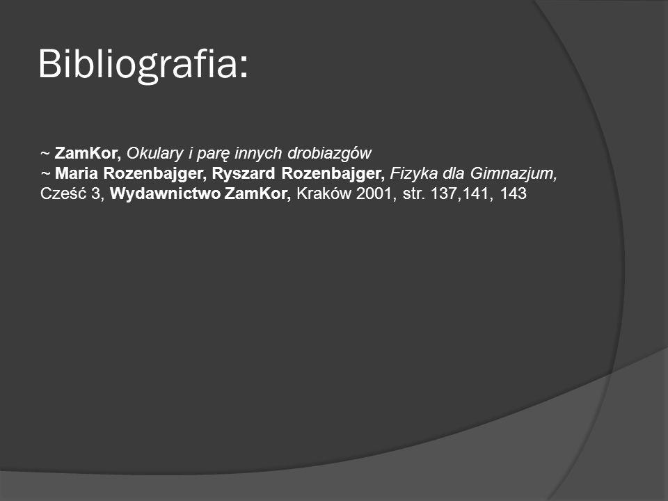 Bibliografia: ~ ZamKor, Okulary i parę innych drobiazgów ~ Maria Rozenbajger, Ryszard Rozenbajger, Fizyka dla Gimnazjum, Cześć 3, Wydawnictwo ZamKor,