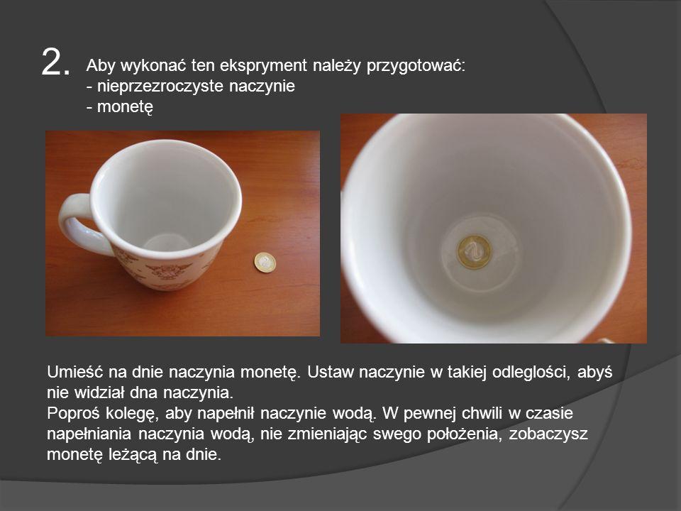 2. Aby wykonać ten ekspryment należy przygotować: - nieprzezroczyste naczynie - monetę Umieść na dnie naczynia monetę. Ustaw naczynie w takiej odleglo