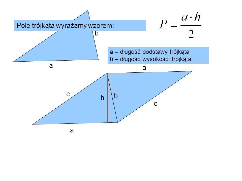 c b a c b a a c h Pole trójkąta wyrażamy wzorem: a – długość podstawy trójkąta h – długość wysokości trójkąta