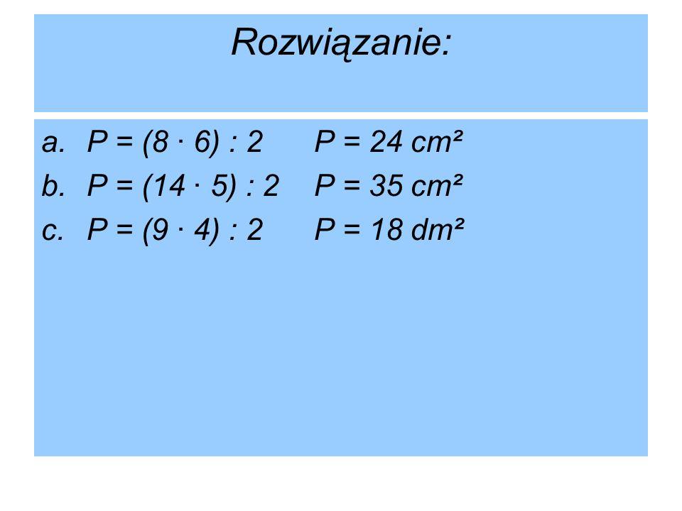Rozwiązanie: a.P = (8 · 6) : 2P = 24 cm² b.P = (14 · 5) : 2P = 35 cm² c.P = (9 · 4) : 2P = 18 dm²