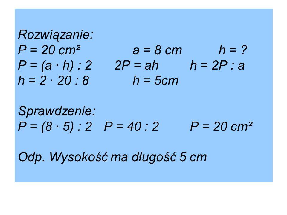 Rozwiązanie: P = 20 cm²a = 8 cmh = ? P = (a · h) : 2 2P = ahh = 2P : a h = 2 · 20 : 8h = 5cm Sprawdzenie: P = (8 · 5) : 2P = 40 : 2 P = 20 cm² Odp. Wy