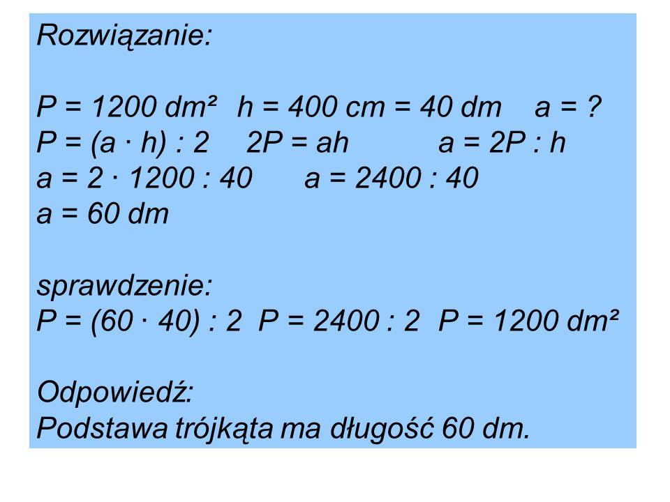 Rozwiązanie: P = 1200 dm²h = 400 cm = 40 dm a = ? P = (a · h) : 2 2P = aha = 2P : h a = 2 · 1200 : 40a = 2400 : 40 a = 60 dm sprawdzenie: P = (60 · 40