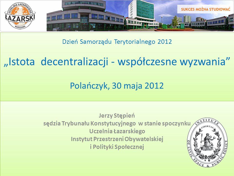 Dzień Samorządu Terytorialnego 2012 Istota decentralizacji - współczesne wyzwania Polańczyk, 30 maja 2012 Jerzy Stępień sędzia Trybunału Konstytucyjne