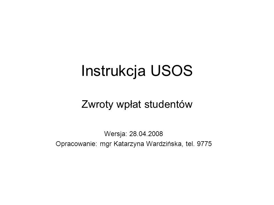 Instrukcja USOS Zwroty wpłat studentów Wersja: 28.04.2008 Opracowanie: mgr Katarzyna Wardzińska, tel. 9775
