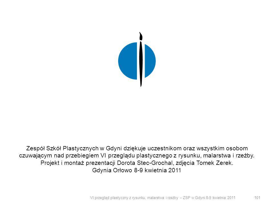 VI przegląd plastyczny z rysunku, malarstwa i rzeźby – ZSP w Gdyni 8-9 kwietnia 2011 101 Zespół Szkół Plastycznych w Gdyni dziękuje uczestnikom oraz w