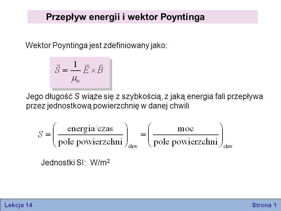 Przepływ energii i wektor Poyntinga Wektor Poyntinga jest zdefiniowany jako: Jego długość S wiąże się z szybkością, z jaką energia fali przepływa prze