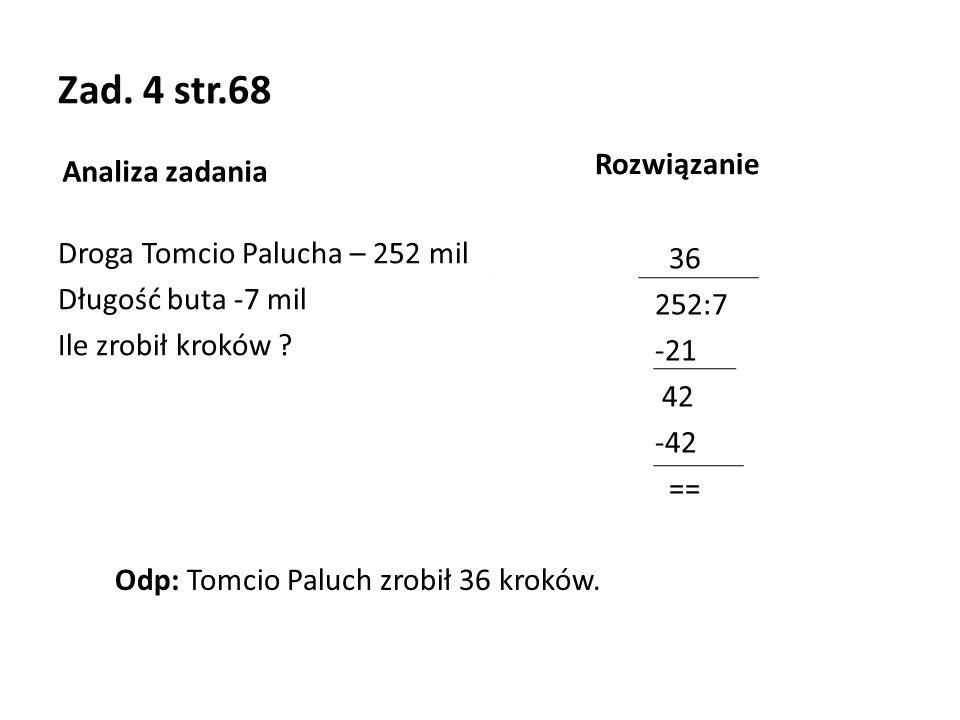 Zad. 4 str.68 Analiza zadania Droga Tomcio Palucha – 252 mil Długość buta -7 mil Ile zrobił kroków ? Rozwiązanie 36 252:7 -21 42 -42 == Odp: Tomcio Pa