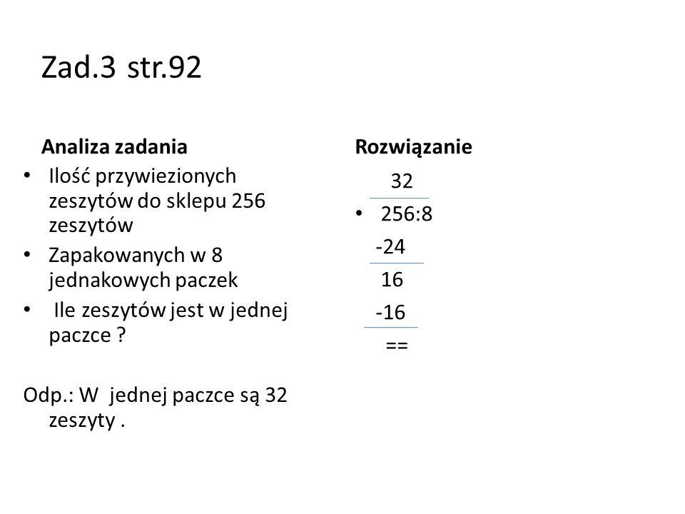 Zad.3 str.92 Analiza zadania Ilość przywiezionych zeszytów do sklepu 256 zeszytów Zapakowanych w 8 jednakowych paczek Ile zeszytów jest w jednej paczc