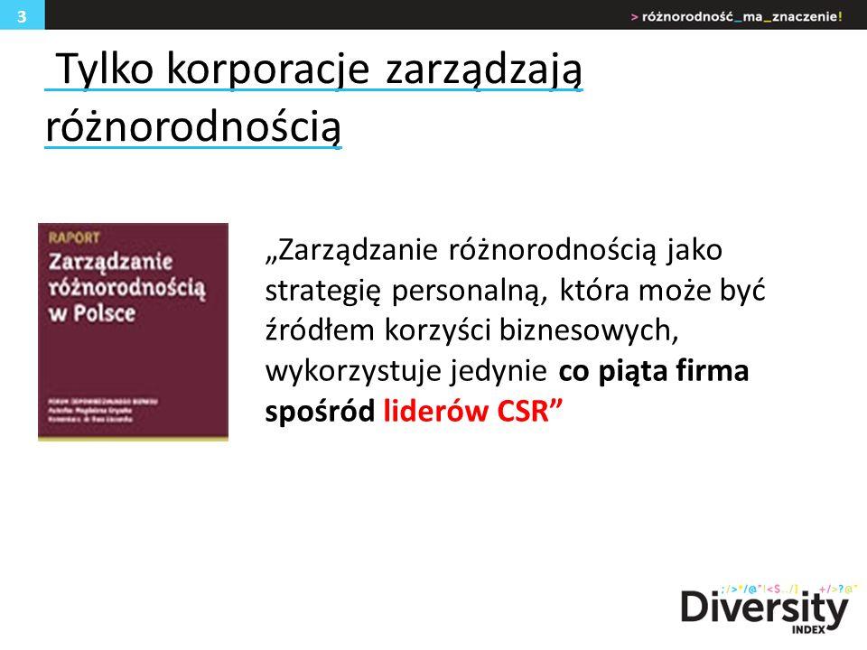 Tylko korporacje zarządzają różnorodnością Zarządzanie różnorodnością jako strategię personalną, która może być źródłem korzyści biznesowych, wykorzystuje jedynie co piąta firma spośród liderów CSR 3