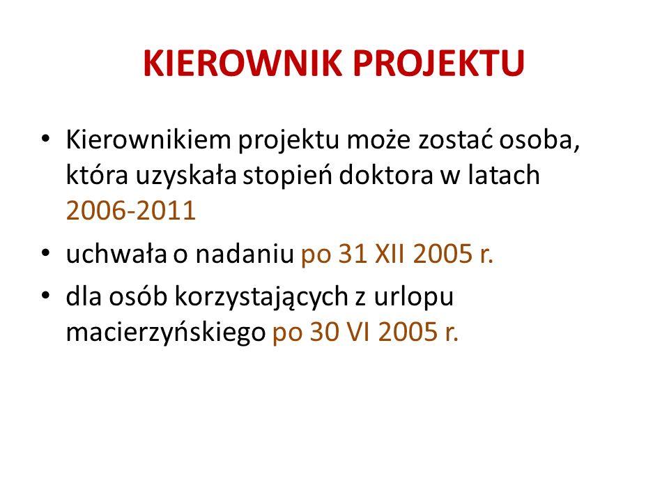 KIEROWNIK PROJEKTU Kierownikiem projektu może zostać osoba, która uzyskała stopień doktora w latach 2006-2011 uchwała o nadaniu po 31 XII 2005 r.