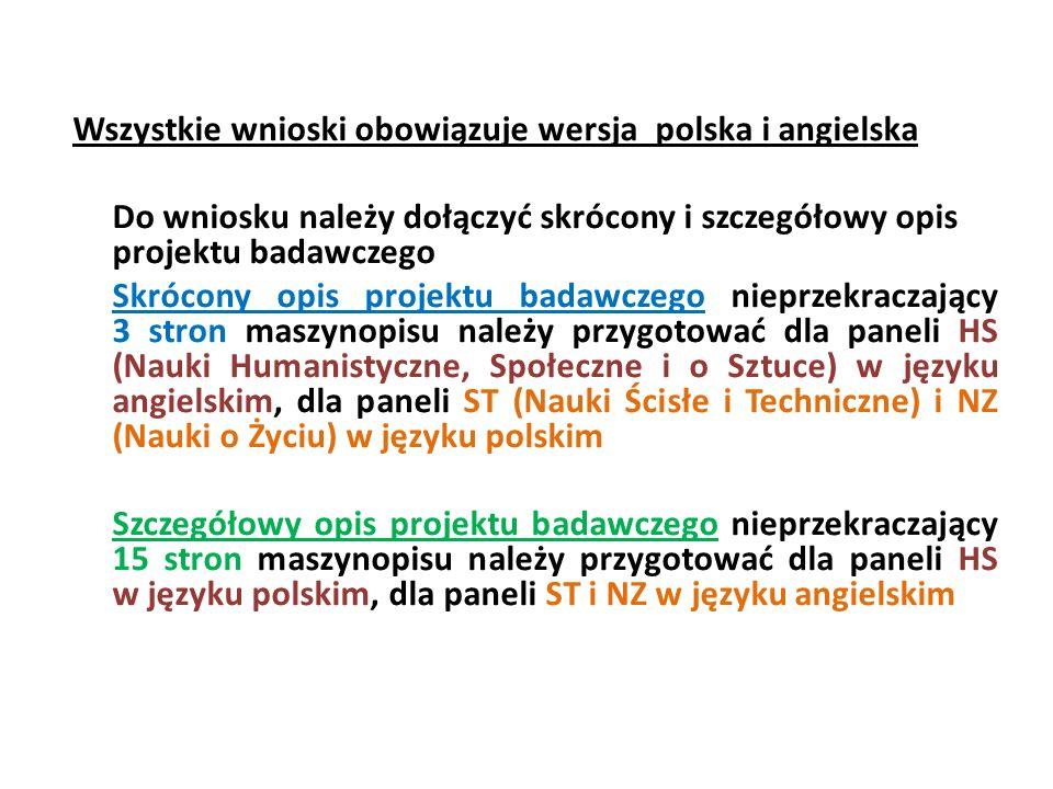 Wszystkie wnioski obowiązuje wersja polska i angielska Do wniosku należy dołączyć skrócony i szczegółowy opis projektu badawczego Skrócony opis projektu badawczego nieprzekraczający 3 stron maszynopisu należy przygotować dla paneli HS (Nauki Humanistyczne, Społeczne i o Sztuce) w języku angielskim, dla paneli ST (Nauki Ścisłe i Techniczne) i NZ (Nauki o Życiu) w języku polskim Szczegółowy opis projektu badawczego nieprzekraczający 15 stron maszynopisu należy przygotować dla paneli HS w języku polskim, dla paneli ST i NZ w języku angielskim
