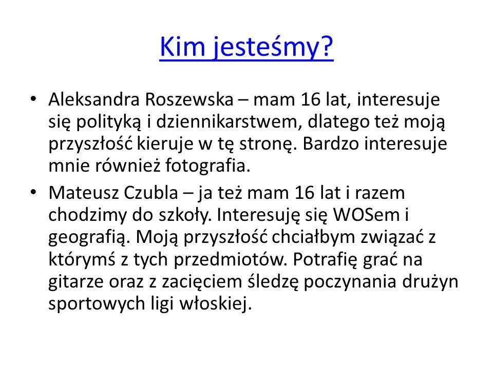 Kim jesteśmy? Aleksandra Roszewska – mam 16 lat, interesuje się polityką i dziennikarstwem, dlatego też moją przyszłość kieruje w tę stronę. Bardzo in