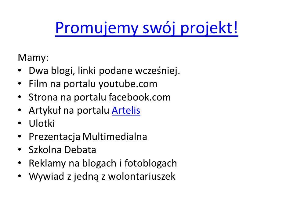 Promujemy swój projekt! Mamy: Dwa blogi, linki podane wcześniej. Film na portalu youtube.com Strona na portalu facebook.com Artykuł na portalu Artelis