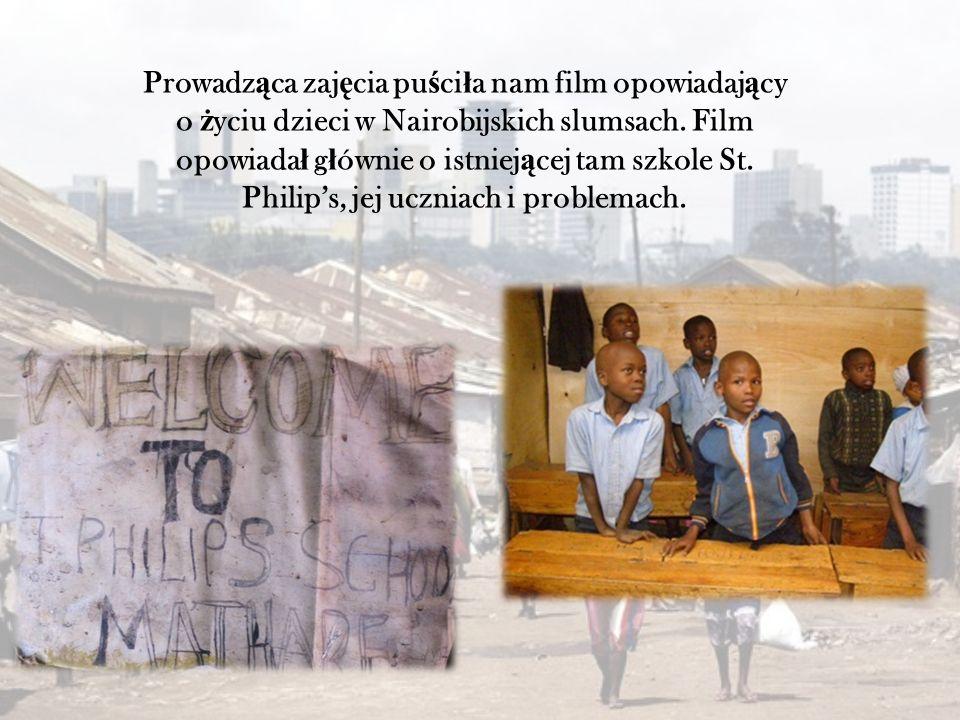 Prowadz ą ca zaj ę cia pu ś ci ł a nam film opowiadaj ą cy o ż yciu dzieci w Nairobijskich slumsach. Film opowiada ł g ł ównie o istniej ą cej tam szk