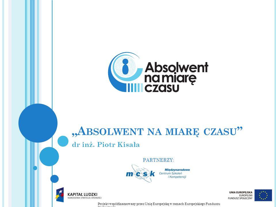 Projekt współfinansowany przez Unię Europejską w ramach Europejskiego Funduszu Społecznego PARTNERZY: A BSOLWENT NA MIARĘ CZASU dr inż.