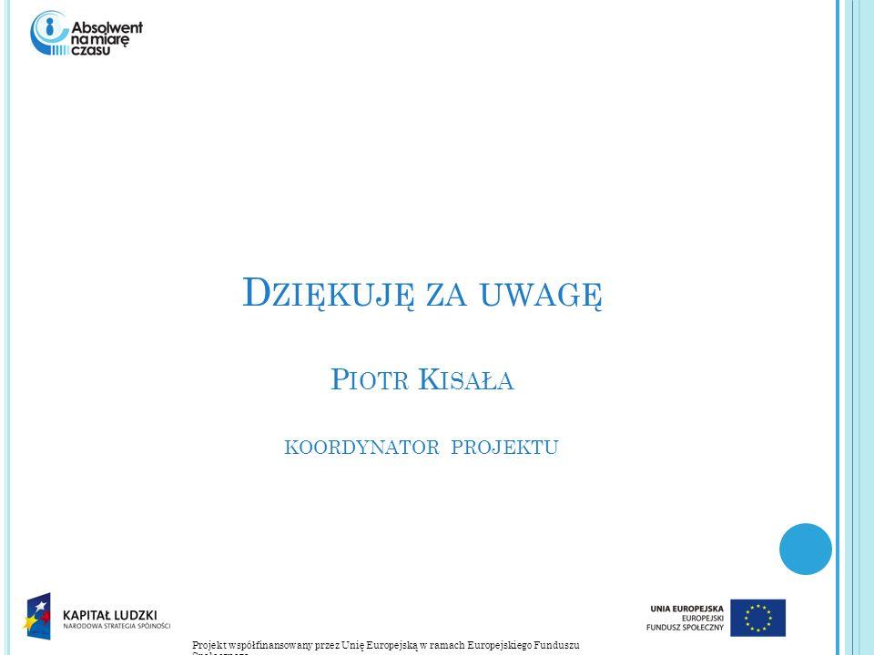 Projekt współfinansowany przez Unię Europejską w ramach Europejskiego Funduszu Społecznego D ZIĘKUJĘ ZA UWAGĘ P IOTR K ISAŁA KOORDYNATOR PROJEKTU