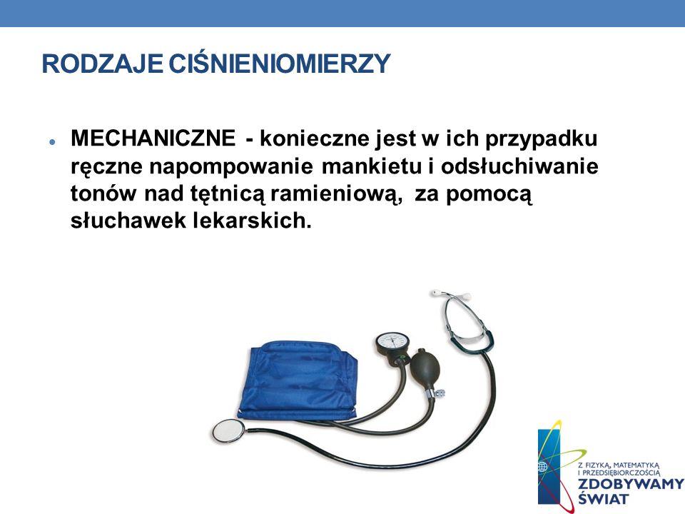RODZAJE CIŚNIENIOMIERZY MECHANICZNE - konieczne jest w ich przypadku ręczne napompowanie mankietu i odsłuchiwanie tonów nad tętnicą ramieniową, za pom