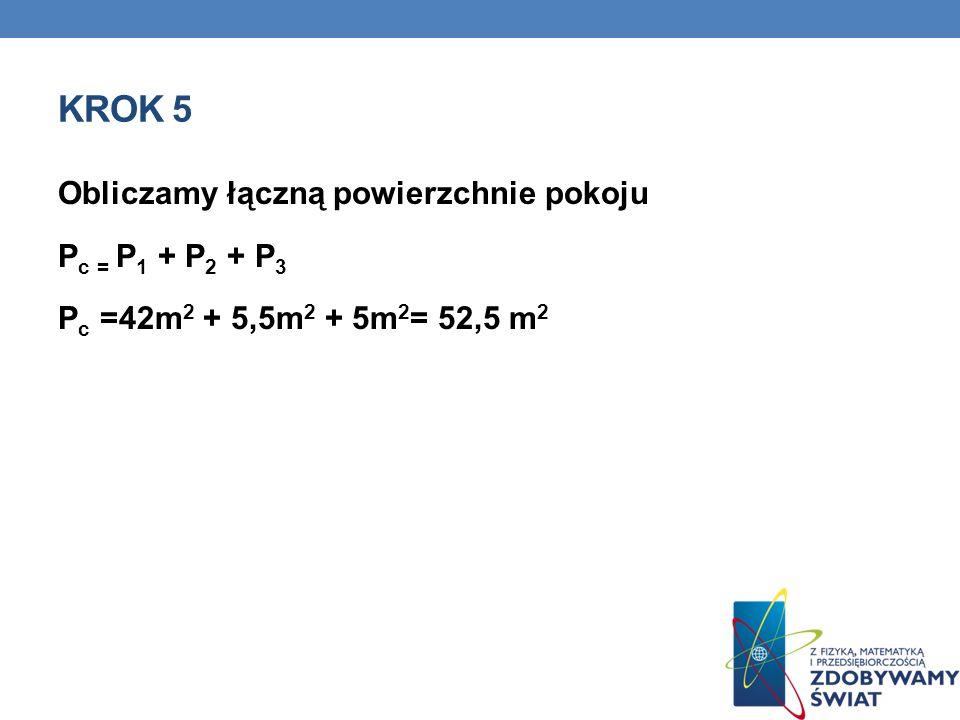 KROK 5 Obliczamy łączną powierzchnie pokoju P c = P 1 + P 2 + P 3 P c =42m 2 + 5,5m 2 + 5m 2 = 52,5 m 2