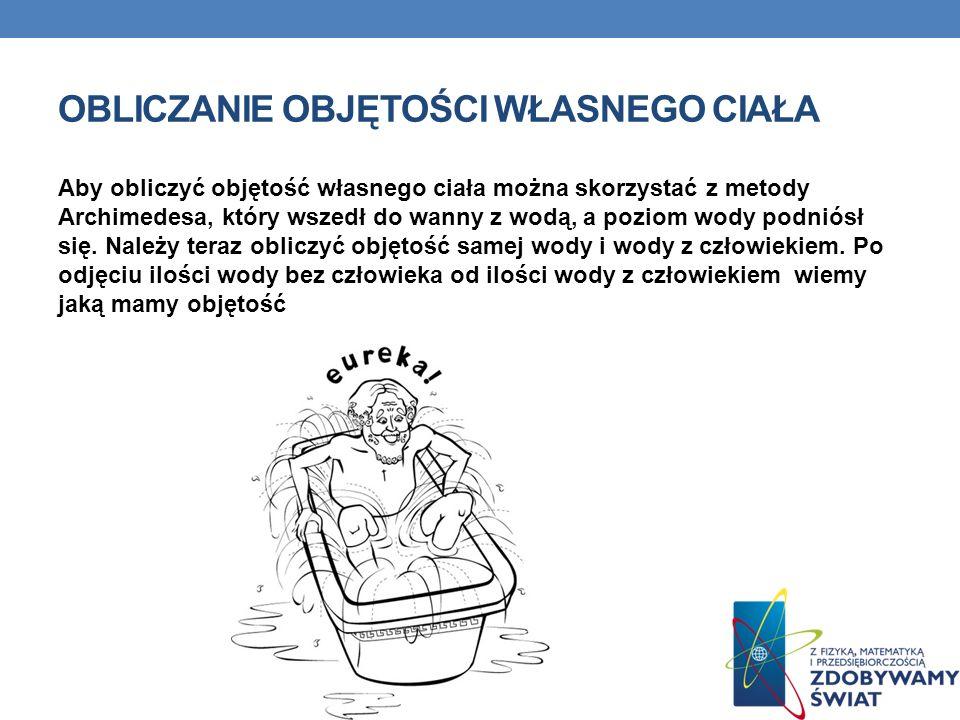 OBLICZANIE OBJĘTOŚCI WŁASNEGO CIAŁA Aby obliczyć objętość własnego ciała można skorzystać z metody Archimedesa, który wszedł do wanny z wodą, a poziom