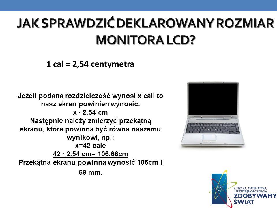 JAK SPRAWDZIĆ DEKLAROWANY ROZMIAR MONITORA LCD? 1 cal = 2,54 centymetra Jeżeli podana rozdzielczość wynosi x cali to nasz ekran powinien wynosić: x ·