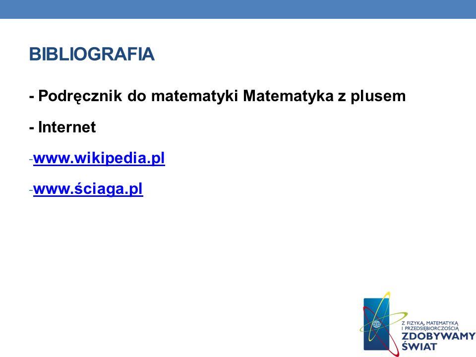 BIBLIOGRAFIA - Podręcznik do matematyki Matematyka z plusem - Internet - www.wikipedia.pl www.wikipedia.pl - www.ściaga.pl www.ściaga.pl