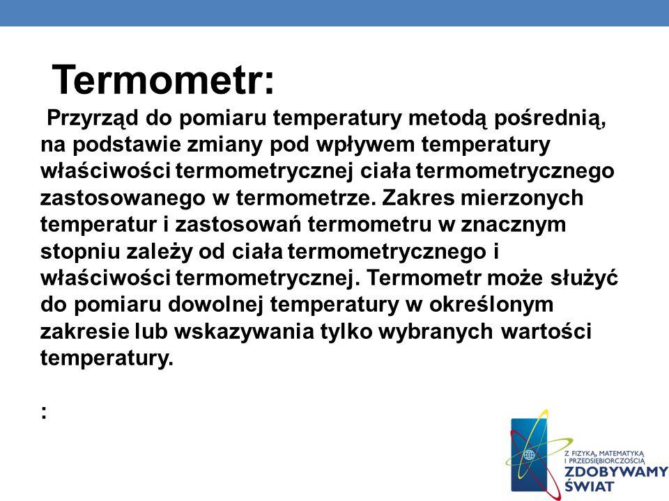 RODZAJE: termometr cieczowy – wykorzystuje zjawisko rozszerzalności cieplnej cieczy (przeważnie rtęci albo alkoholu): termometr rtęciowy – dla temperatur od 38°C (temp.