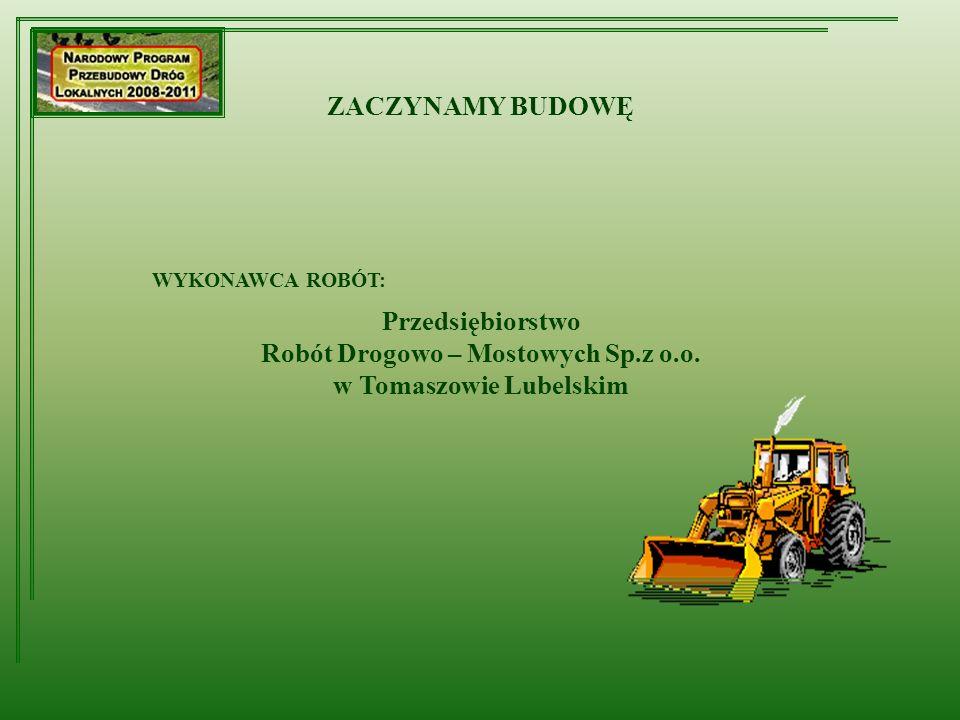 ZACZYNAMY BUDOWĘ WYKONAWCA ROBÓT: Przedsiębiorstwo Robót Drogowo – Mostowych Sp.z o.o. w Tomaszowie Lubelskim
