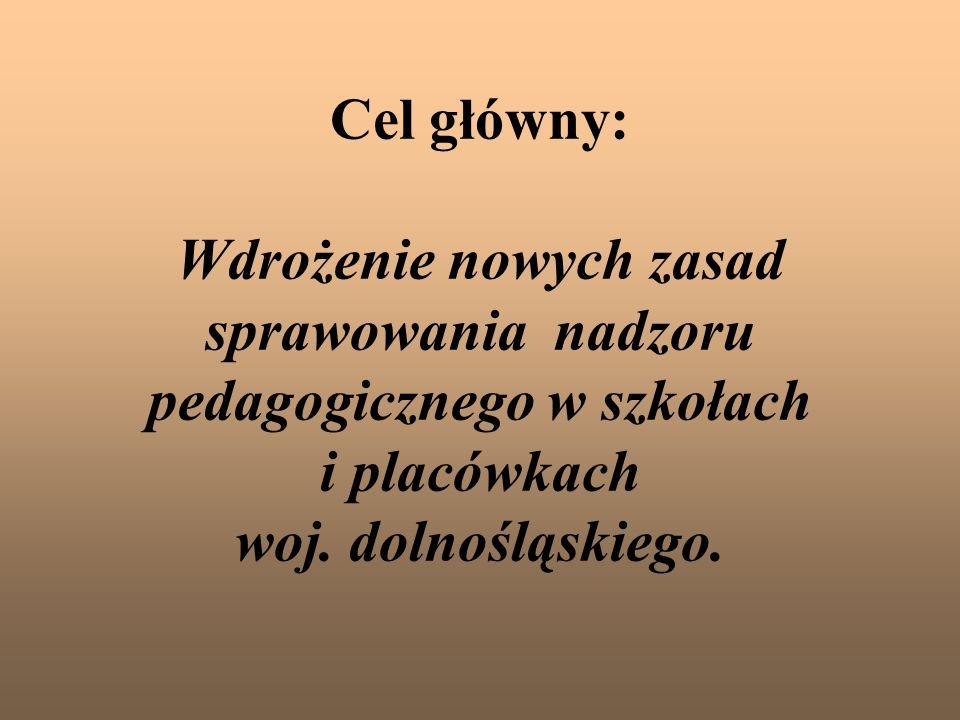 Cel główny: Wdrożenie nowych zasad sprawowania nadzoru pedagogicznego w szkołach i placówkach woj. dolnośląskiego.