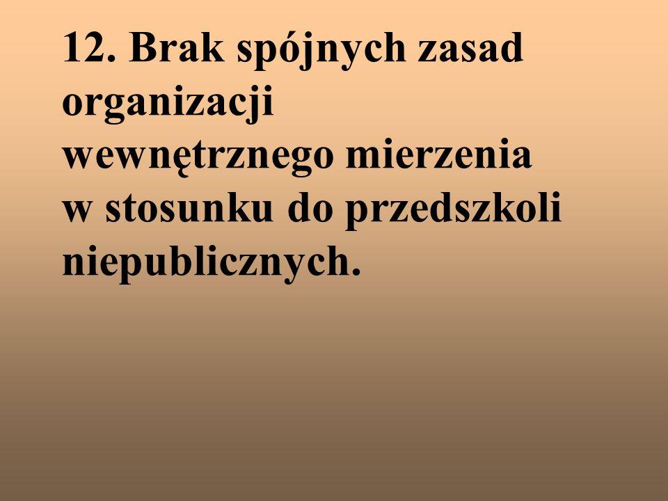 12. Brak spójnych zasad organizacji wewnętrznego mierzenia w stosunku do przedszkoli niepublicznych.