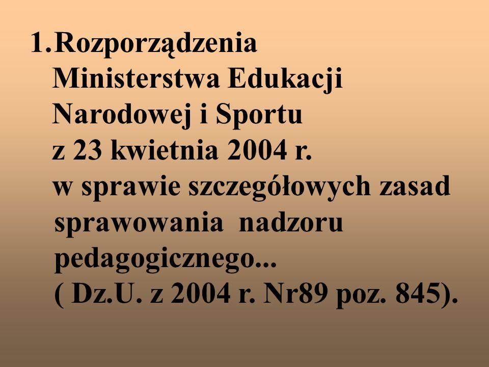 1.Rozporządzenia Ministerstwa Edukacji Narodowej i Sportu z 23 kwietnia 2004 r. w sprawie szczegółowych zasad sprawowania nadzoru pedagogicznego... (