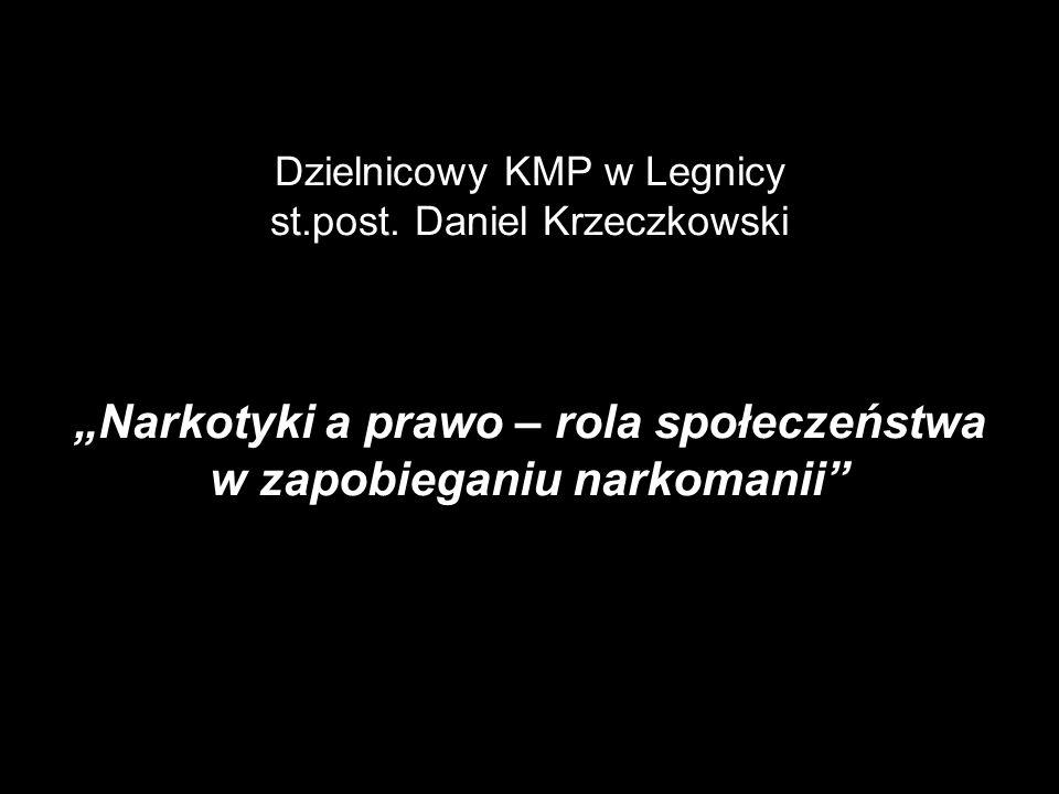 Dzielnicowy KMP w Legnicy st.post. Daniel Krzeczkowski Narkotyki a prawo – rola społeczeństwa w zapobieganiu narkomanii