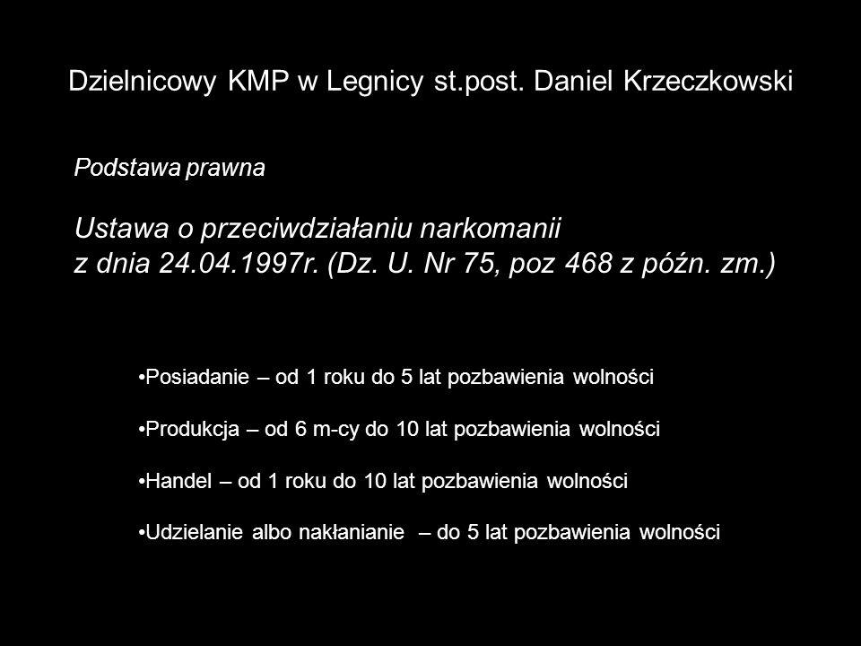 Dzielnicowy KMP w Legnicy st.post. Daniel Krzeczkowski Podstawa prawna Ustawa o przeciwdziałaniu narkomanii z dnia 24.04.1997r. (Dz. U. Nr 75, poz 468
