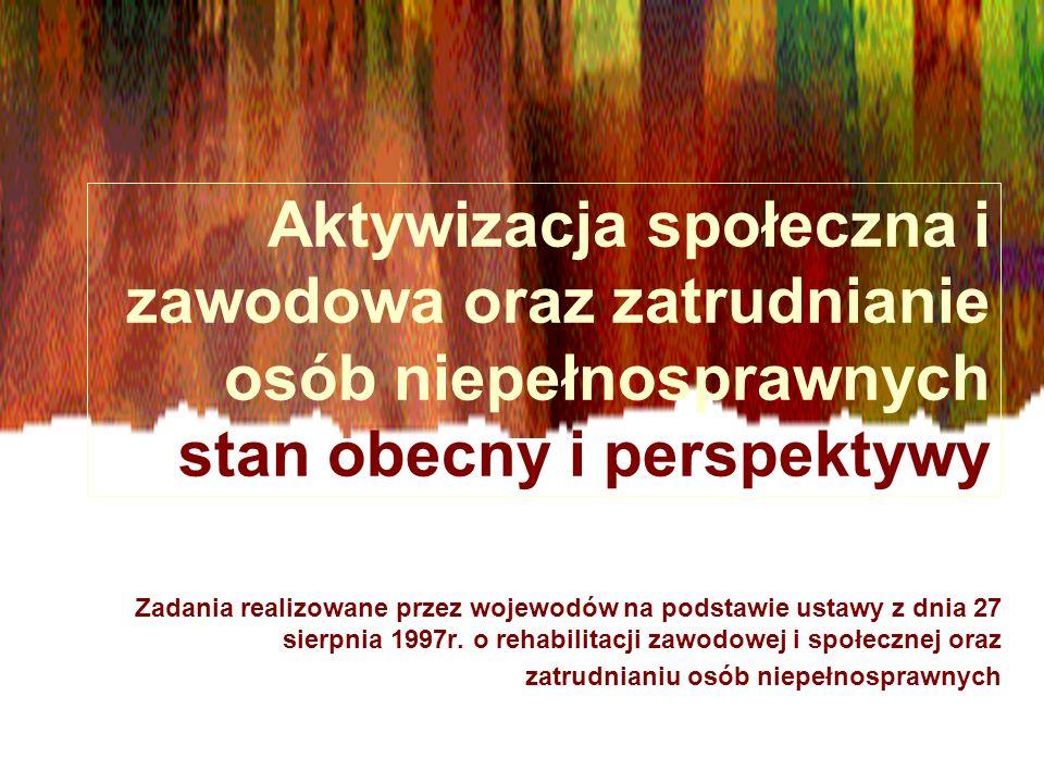 Aktywizacja społeczna i zawodowa oraz zatrudnianie osób niepełnosprawnych stan obecny i perspektywy Zadania realizowane przez wojewodów na podstawie ustawy z dnia 27 sierpnia 1997r.