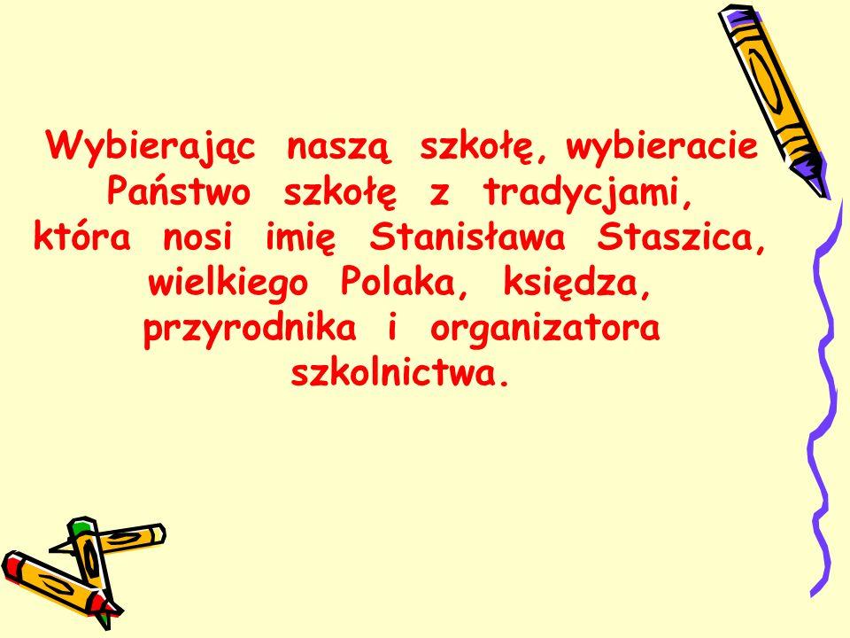 Wybierając naszą szkołę, wybieracie Państwo szkołę z tradycjami, która nosi imię Stanisława Staszica, wielkiego Polaka, księdza, przyrodnika i organizatora szkolnictwa.