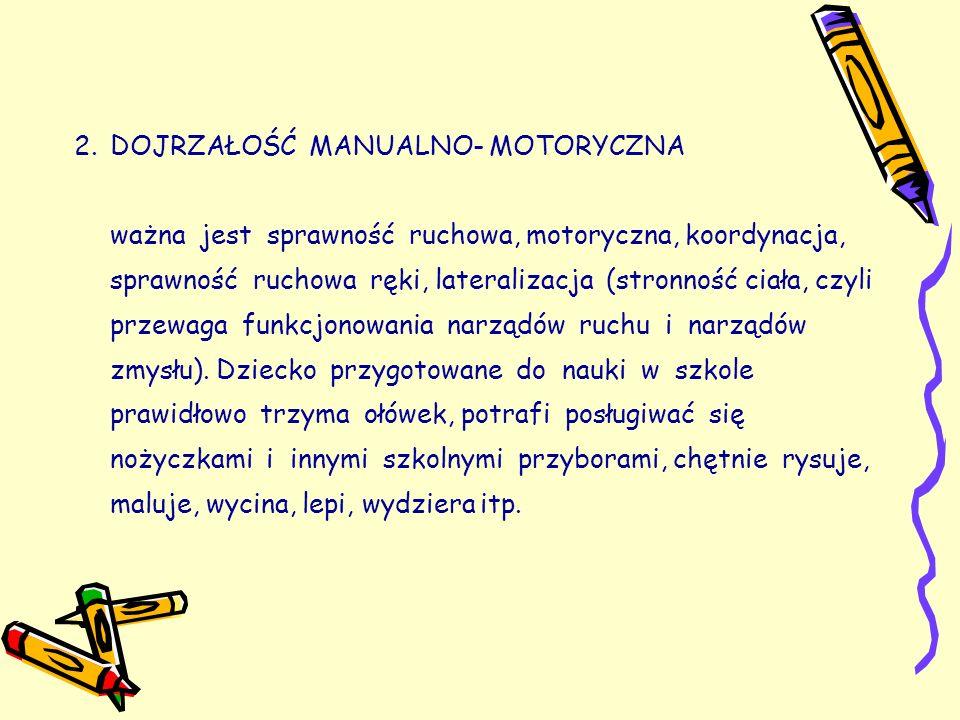 2.DOJRZAŁOŚĆ MANUALNO- MOTORYCZNA ważna jest sprawność ruchowa, motoryczna, koordynacja, sprawność ruchowa ręki, lateralizacja (stronność ciała, czyli przewaga funkcjonowania narządów ruchu i narządów zmysłu).