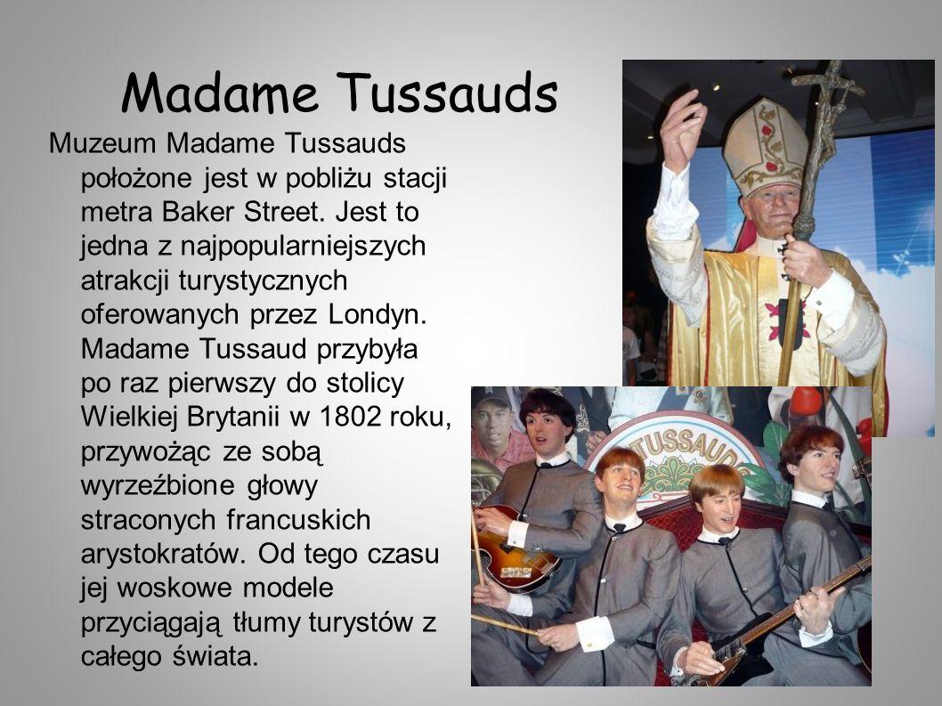 Madame Tussauds Muzeum Madame Tussauds położone jest w pobliżu stacji metra Baker Street. Jest to jedna z najpopularniejszych atrakcji turystycznych o
