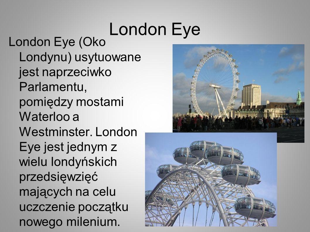 London Eye London Eye (Oko Londynu) usytuowane jest naprzeciwko Parlamentu, pomiędzy mostami Waterloo a Westminster. London Eye jest jednym z wielu lo
