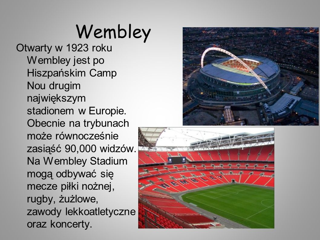 Wembley Otwarty w 1923 roku Wembley jest po Hiszpańskim Camp Nou drugim największym stadionem w Europie. Obecnie na trybunach może równocześnie zasiąś